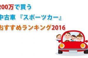 【2016年版】200万円で買う中古車『スポーツカー』オススメ人気ランキング!