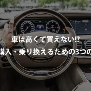 車は高くて買えない!?少しでも安く購入・乗り換えるための3つの方法