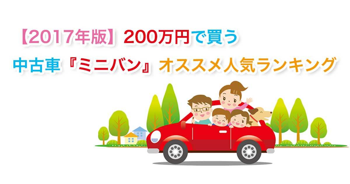 【2017年版】予算200万円で買う中古車『ミニバン』オススメ人気ランキング!
