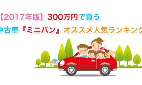 【2017年版】300万円で買う中古車『ミニバン』オススメ人気ランキング!
