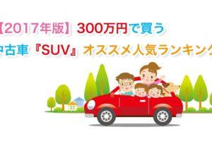 【2017年版】300万円で買う中古車『SUV』オススメ人気ランキング!